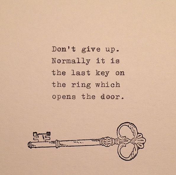 Не откажувајте се. Најчесто, последниот клуч од обрачот е оној кој ќе ја отвори вратата.