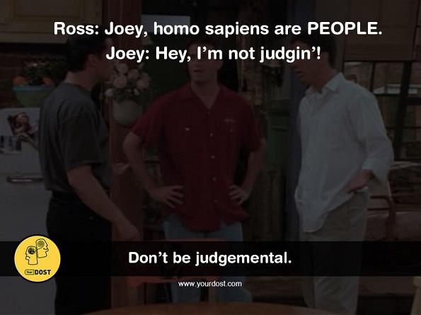 Рос: Џои, хомосапиенсите се ЛУЃЕ. Џои: Еј, не осудувам никого.
