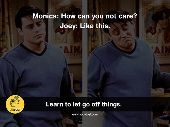 Моника: Како може да не ти грижа? Џои: Еве вака.