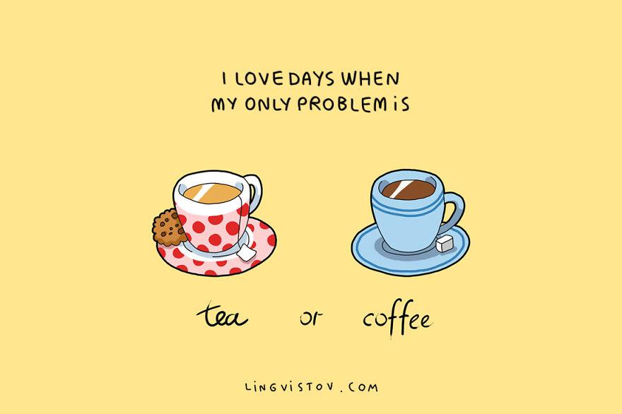 Ги обожавам деновите кога единствениот проблем ми е изборот помеѓу чај или кафе?