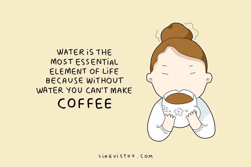 Водата е најсуштинскиот елемент на животот, бидејќи без вода не можете да направите кафе.
