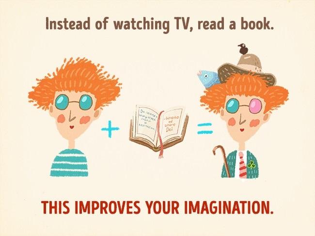 Наместо да гледате ТВ, прочитајте книга. Ова ја подобрува вашата имагинација.